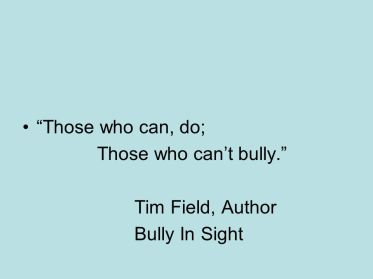 Those who can, do; Those who can't bully. Tim Field, Author Bully In Sight